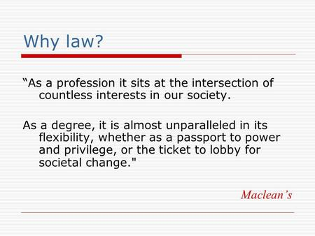 "Why law? ""As a profession it sits at the intersection of countless interests in our society. As a degree, it is almost unparalleled in its flexibility,"