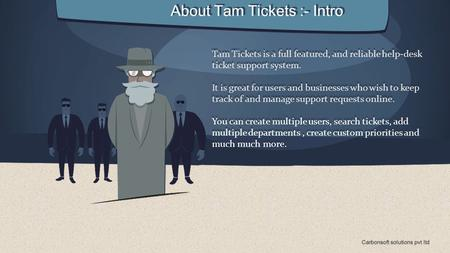 About Tam Tickets :- Intro Tam Tickets is a full featured, and reliable help-desk ticket support system. It is great for users and businesses who wish.