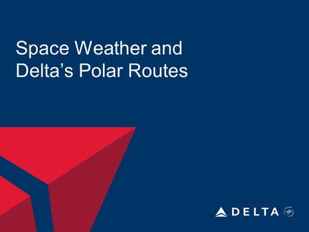 Space Weather and Delta's Polar Routes. DELTA AIR LINES, INC. Polar Routes and Fixes ABERI DEVID RAMEL NIKIN ORVIT.
