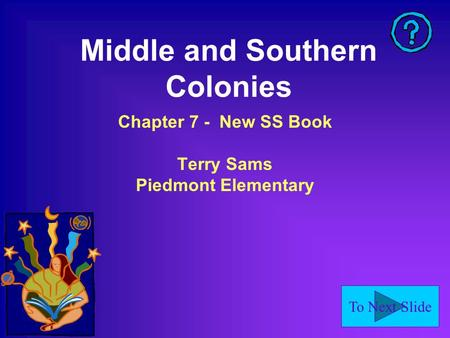 To Next Slide Middle and Southern Colonies Chapter 7 - New SS Book Terry Sams Piedmont Elementary.