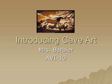 Introducing Cave Art Mrs. Barbier AVI-10. Painting a Picture: What Prehistoric Times Were Like  40,000 – 35,000 was a time that marked the last ice age.