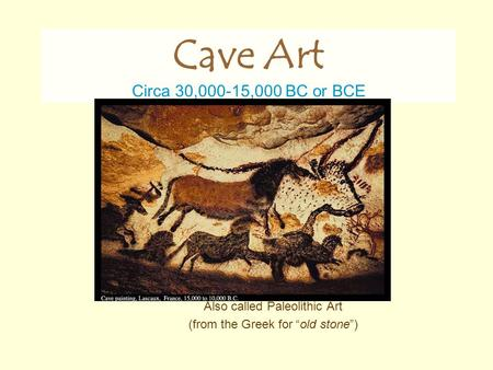 "Also called Paleolithic Art (from the Greek for ""old stone"") Cave Art Circa 30,000-15,000 BC or BCE."