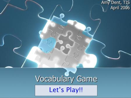 Vocabulary Game Amy Dent, TIS April 2006 Amy Dent, TIS April 2006 Let's Play!!