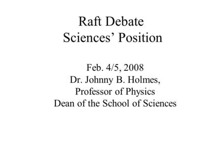 Raft Debate Sciences' Position Feb. 4/5, 2008 Dr. Johnny B. Holmes, Professor of Physics Dean of the School of Sciences.