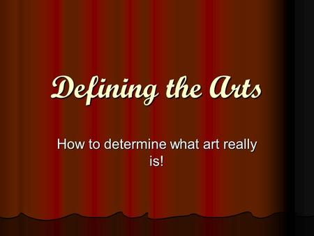 Defining the Arts How to determine what art really is!
