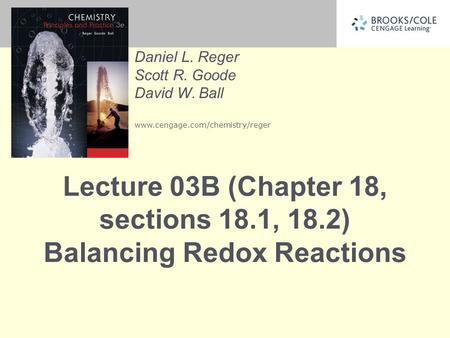 Daniel L. Reger Scott R. Goode David W. Ball www.cengage.com/chemistry/reger Lecture 03B (Chapter 18, sections 18.1, 18.2) Balancing Redox Reactions.