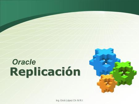 Ing. Erick López Ch. M.R.I. Replicación Oracle. What is Replication  Replication is the process of copying and maintaining schema objects in multiple.