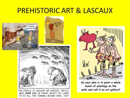 PREHISTORIC ART & LASCAUX. Nearly 340 caves have now been discovered in France and Spain that contain art from prehistoric times.