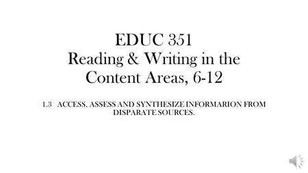 EDUC 351 Reading & Writing in the Content Areas, 6-12 1.3 ACCESS, ASSESS AND SYNTHESIZE INFORMARION FROM DISPARATE SOURCES.