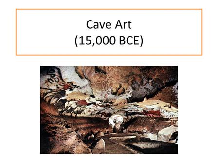 Cave Art (15,000 BCE). Theory #1: Artist's Canvas People of prehistoric times were excellent big- game hunters Did not need to work very hard and had.