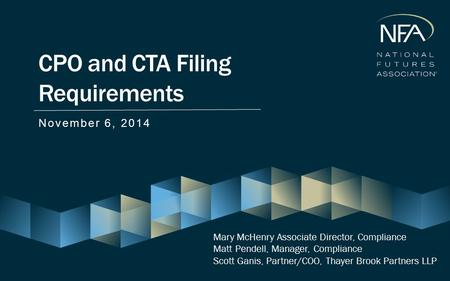 CPO and CTA Filing Requirements November 6, 2014 Mary McHenry Associate Director, Compliance Matt Pendell, Manager, Compliance Scott Ganis, Partner/COO,