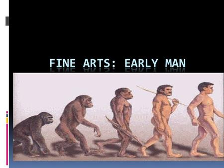 "Questions of the day:  Why did early man create art?  1. What materials did he work with?  2. Did these ""works"" have a aesthetic, ritualistic, or functional."