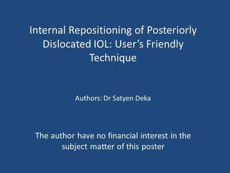 Internal Repositioning of Posteriorly Dislocated IOL: User's Friendly Technique The author have no financial interest in the subject matter of this poster.