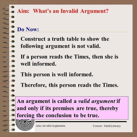 Aim: Invalid Arguments Course: Math Literacy Do Now: Aim: What's an Invalid Argument? Construct a truth table to show the following argument is not valid.