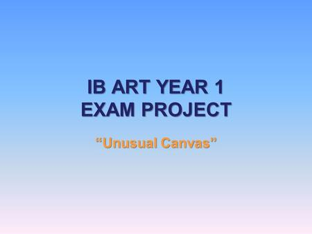 "IB ART YEAR 1 EXAM PROJECT ""Unusual Canvas"". Project Idea You will choose an object to use as a canvas. There must be a link between your object and what."