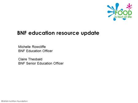 © British Nutrition Foundation BNF education resource update Michelle Rowcliffe BNF Education Officer Claire Theobald BNF Senior Education Officer.