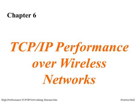 Prentice HallHigh Performance TCP/IP Networking, Hassan-Jain Chapter 6 TCP/IP Performance over Wireless Networks.