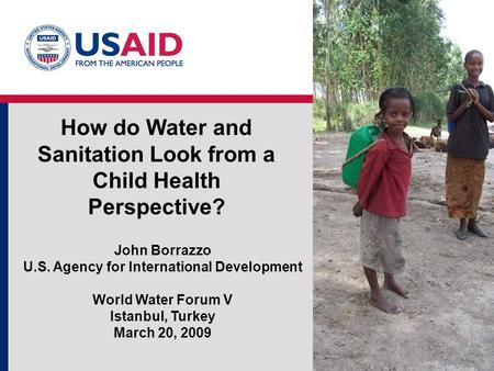 How do Water and Sanitation Look from a Child Health Perspective? John Borrazzo U.S. Agency for International Development World Water Forum V Istanbul,