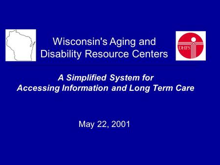 Wisconsin's Aging and Disability Resource Centers A Simplified System for Accessing Information and Long Term Care May 22, 2001.