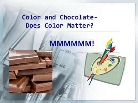Color and Chocolate- Does Color Matter? MMMMMM!. Statement of the Problem  Does Color Affect the Melting Rate of the Chocolate Candy?