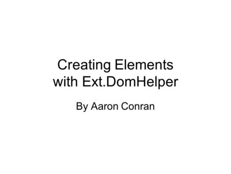 Creating Elements with Ext.DomHelper By Aaron Conran.