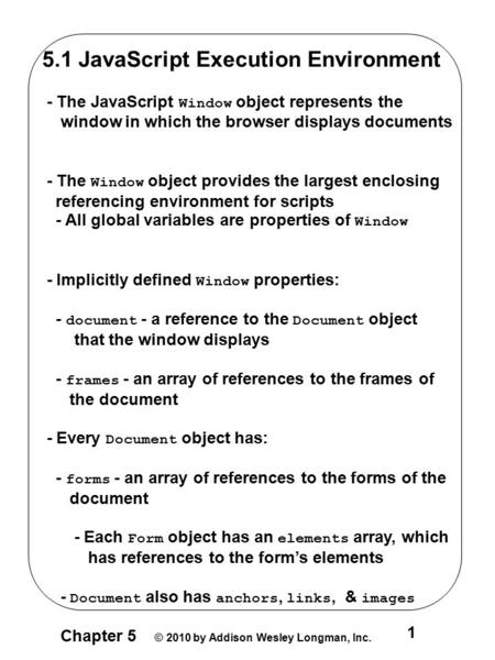 Chapter 5 © 2010 by Addison Wesley Longman, Inc. 1 5.1 JavaScript Execution Environment - The JavaScript Window object represents the window in which the.
