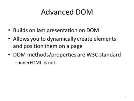 Advanced DOM Builds on last presentation on DOM Allows you to dynamically create elements and position them on a page DOM methods/properties are W3C standard.