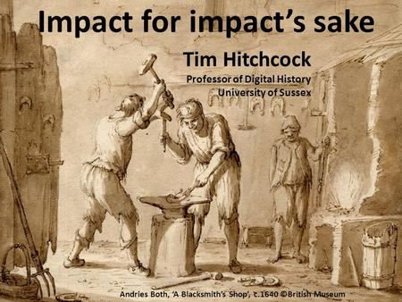 Impact for impact's sake Tim Hitchcock Professor of Digital History University of Sussex Andries Both, 'A Blacksmith's Shop', c.1640 ©British Museum.