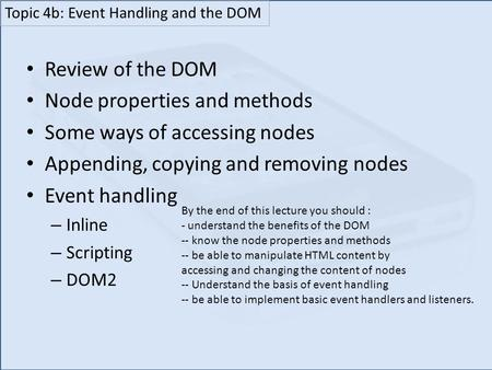 Review of the DOM Node properties and methods Some ways of accessing nodes Appending, copying and removing nodes Event handling – Inline – Scripting –