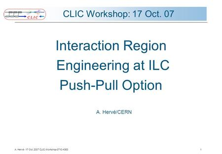 A. Hervé - 17 Oct. 2007 CLIC-Workshop-0710-43531 CLIC Workshop: 17 Oct. 07 Interaction Region Engineering at ILC Push-Pull Option A. Hervé/CERN.