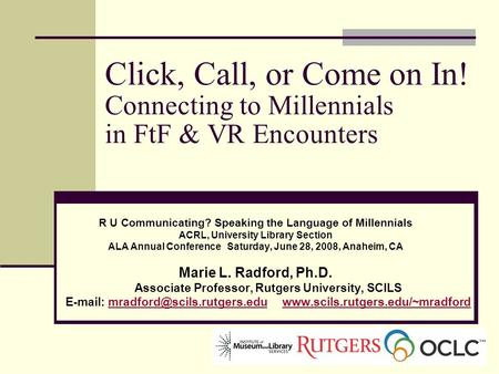 Click, Call, or Come on In! Connecting to Millennials in FtF & VR Encounters R U Communicating? Speaking the Language of Millennials ACRL, University Library.