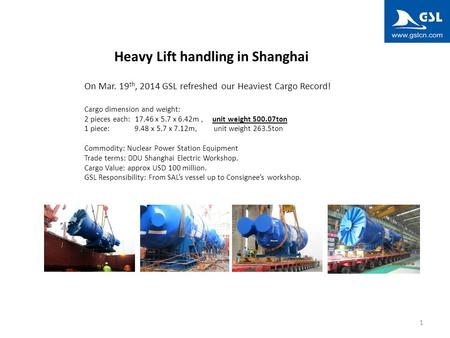 1 Heavy Lift handling in Shanghai On Mar. 19 th, 2014 GSL refreshed our Heaviest Cargo Record! Cargo dimension and weight: 2 pieces each: 17.46 x 5.7 x.