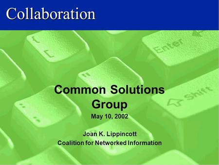 Collaboration Common Solutions Group May 10, 2002 Joan K. Lippincott Coalition for Networked Information.
