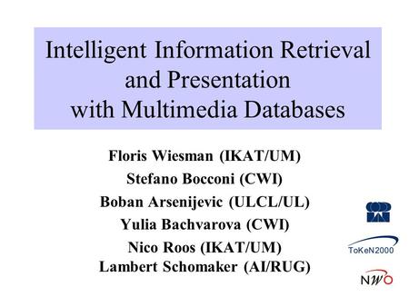 Intelligent Information Retrieval and Presentation with Multimedia Databases Floris Wiesman (IKAT/UM) Stefano Bocconi (CWI) Boban Arsenijevic (ULCL/UL)