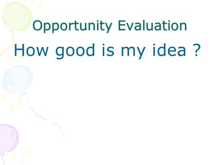Opportunity Evaluation How good is my idea ?. Top Level Issues Are both market and industry attractive? Does the opportunity offer compelling customer.