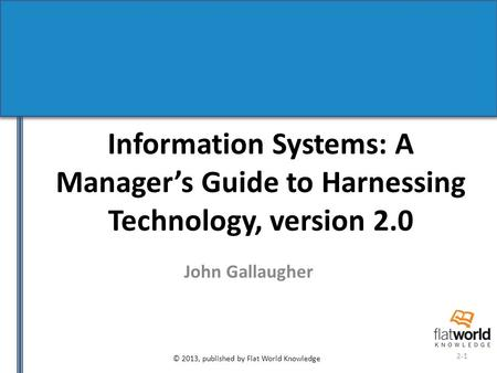 © 2013, published by Flat World Knowledge 2-1 Information Systems: A Manager's Guide to Harnessing Technology, version 2.0 John Gallaugher.