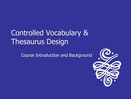 Controlled Vocabulary & Thesaurus Design Course Introduction and Background.