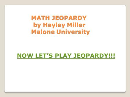 MATH JEOPARDY by Hayley Miller Malone University MATH JEOPARDY by Hayley Miller Malone University NOW LET'S PLAY JEOPARDY!!!