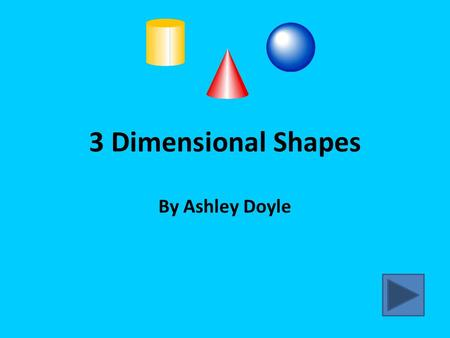 3 Dimensional Shapes By Ashley Doyle Types of 3 Dimensional Shapes Sphere: A three dimensional solid that is completely round. Cylinder: A solid shape.