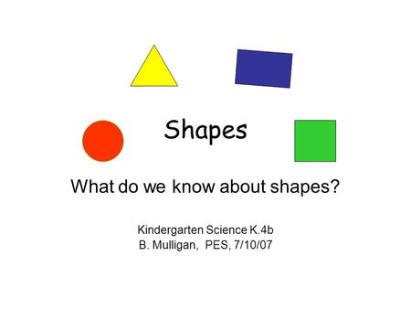 Shapes What do we know about shapes? Kindergarten Science K.4b B. Mulligan, PES, 7/10/07.