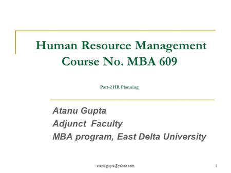 Human Resource Management Course No. MBA 609 Part-2 HR Planning Atanu Gupta Adjunct Faculty MBA program, East Delta University.