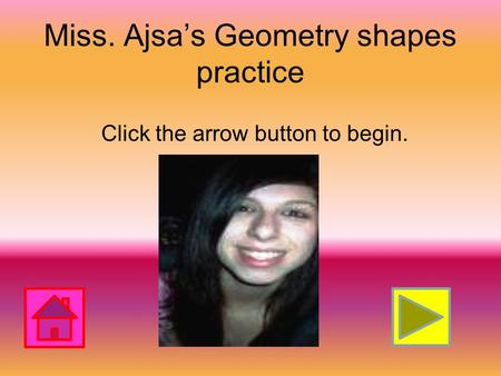 Miss. Ajsa's Geometry shapes practice Click the arrow button to begin.