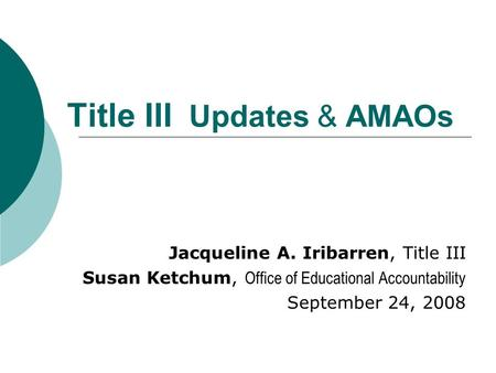 Title III Updates & AMAOs Jacqueline A. Iribarren, Title III Susan Ketchum, Office of Educational Accountability September 24, 2008.