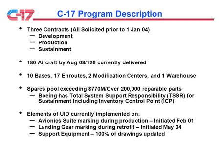 C-17 Program Description Three Contracts (All Solicited prior to 1 Jan 04) – Development – Production – Sustainment 180 Aircraft by Aug 08/126 currently.