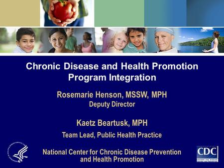 Chronic Disease and Health Promotion Program Integration Rosemarie Henson, MSSW, MPH Deputy Director Kaetz Beartusk, MPH Team Lead, Public Health Practice.