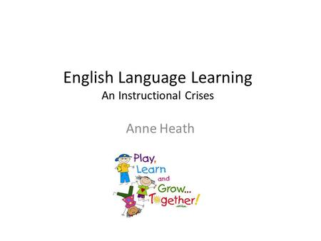 English Language Learning An Instructional Crises Anne Heath.
