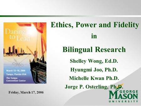 Ethics, Power and Fidelity in Bilingual Research Shelley Wong, Ed.D. Hyungmi Joo, Ph.D. Michelle Kwan Ph.D. Jorge P. Osterling, Ph.D. Friday, March 17,