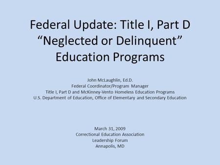 "Federal Update: Title I, Part D ""Neglected or Delinquent"" Education Programs John McLaughlin, Ed.D. Federal Coordinator/Program Manager Title I, Part D."