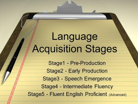 Language Acquisition Stages Stage1 - Pre-Production Stage2 - Early Production Stage3 - Speech Emergence Stage4 - Intermediate Fluency Stage5 - Fluent English.