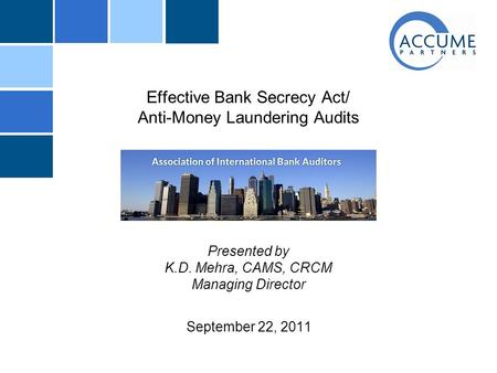 Effective Bank Secrecy Act/ Anti-Money Laundering Audits Presented by K.D. Mehra, CAMS, CRCM Managing Director September 22, 2011.